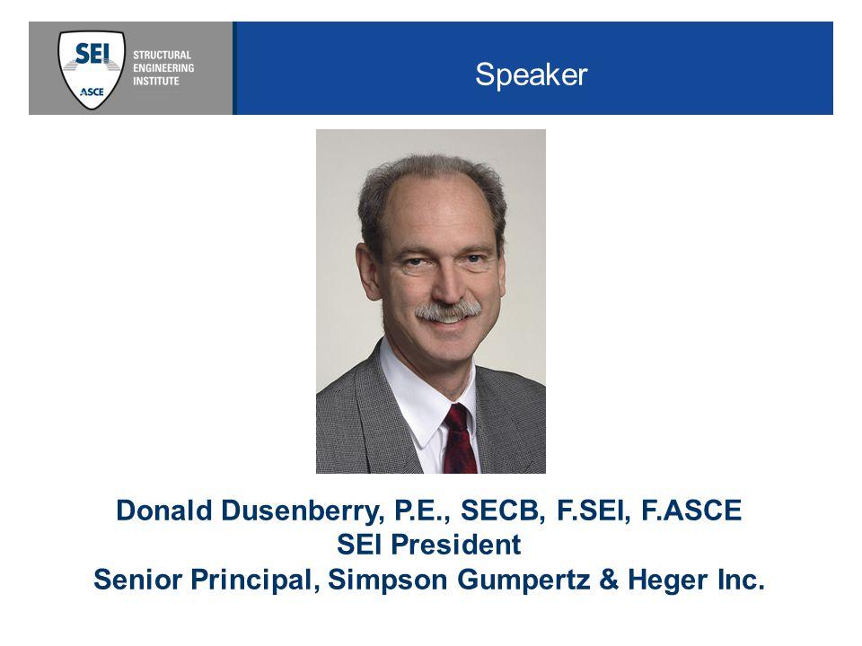 Speaker Donald Dusenberry, P.E., SECB, F.SEI, F.ASCE SEI President Senior Principal, Simpson Gumpertz & Heger Inc.
