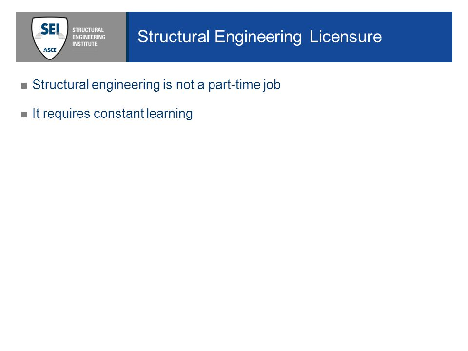 Structural Engineering Licensure Structural engineering is not a part-time job It requires constant learning