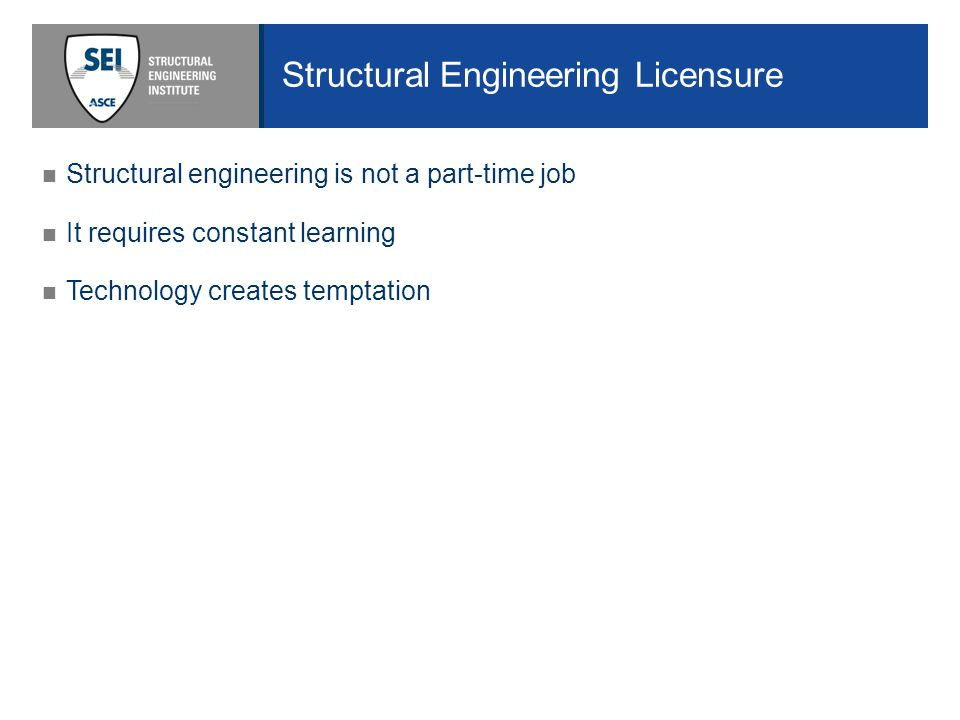 Structural Engineering Licensure Structural engineering is not a part-time job It requires constant learning Technology creates temptation