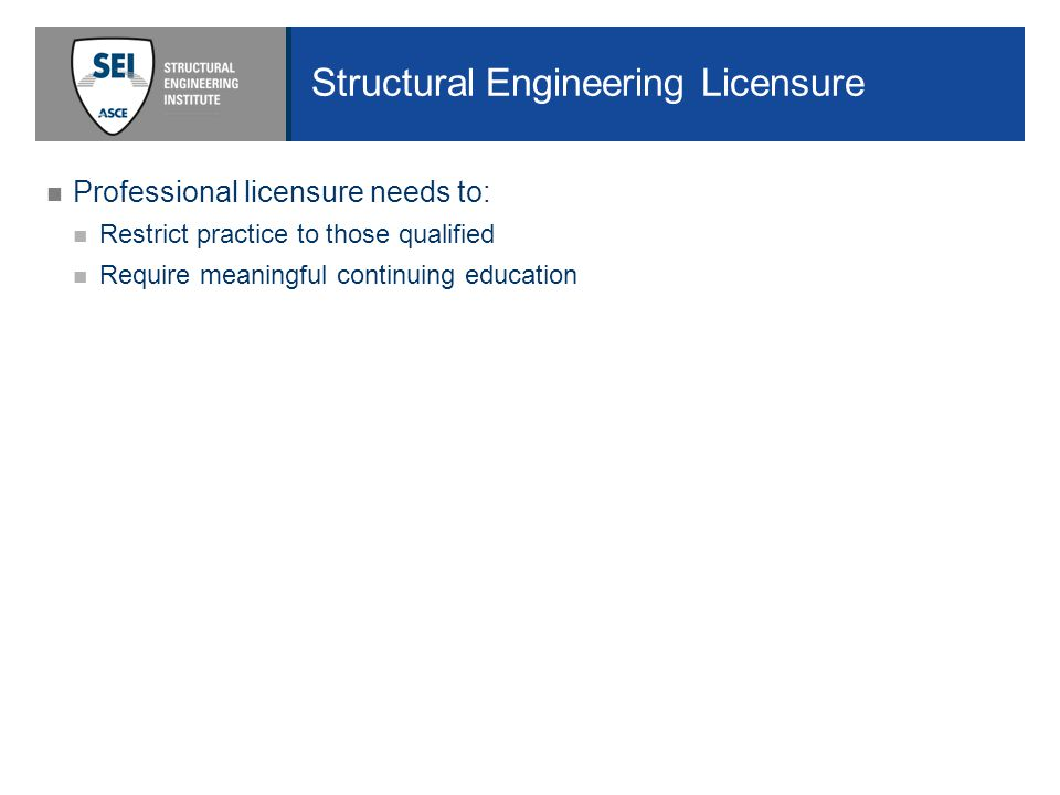 Structural Engineering Licensure Professional licensure needs to: Restrict practice to those qualified Require meaningful continuing education