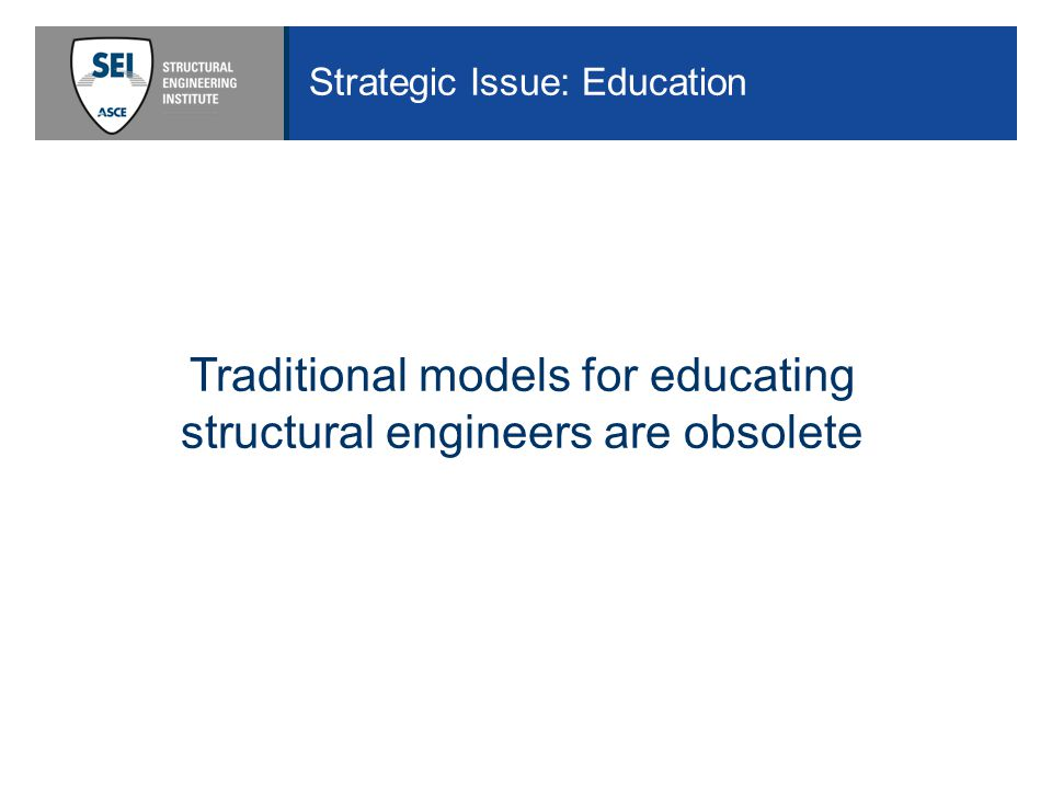 Strategic Issue: Education Traditional models for educating structural engineers are obsolete
