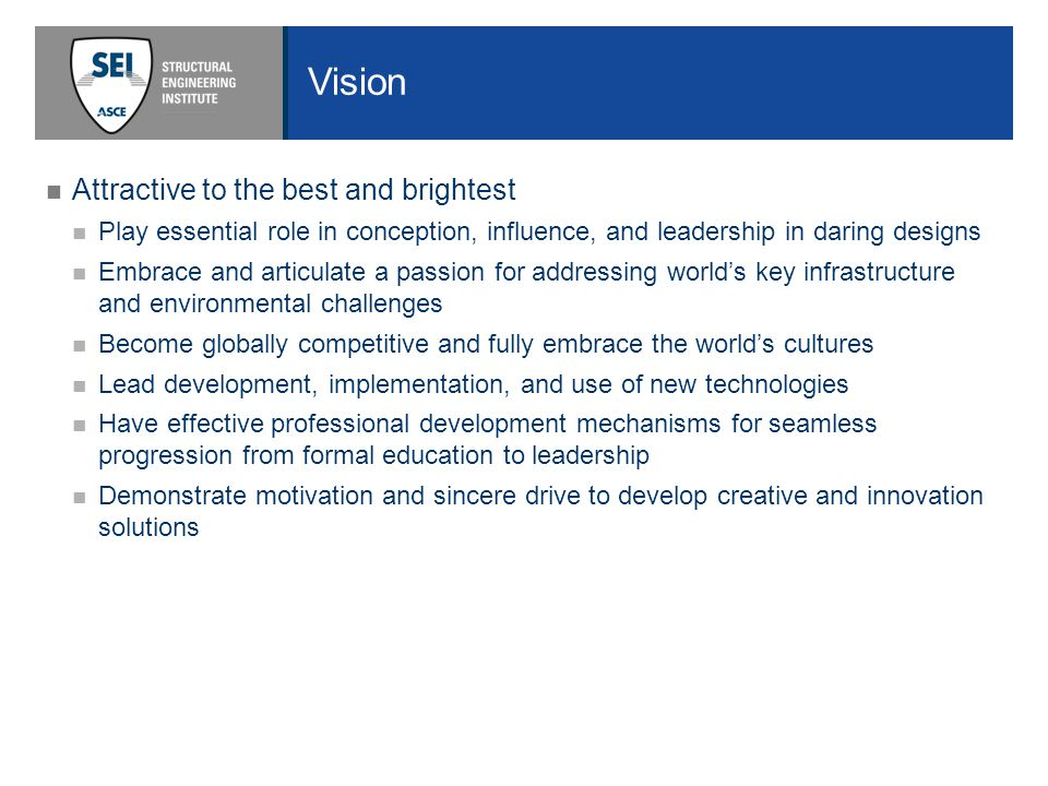 Vision Attractive to the best and brightest Play essential role in conception, influence, and leadership in daring designs Embrace and articulate a passion for addressing world's key infrastructure and environmental challenges Become globally competitive and fully embrace the world's cultures Lead development, implementation, and use of new technologies Have effective professional development mechanisms for seamless progression from formal education to leadership Demonstrate motivation and sincere drive to develop creative and innovation solutions