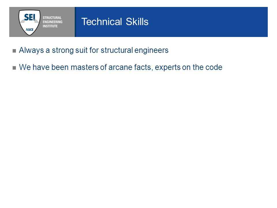 Technical Skills Always a strong suit for structural engineers We have been masters of arcane facts, experts on the code