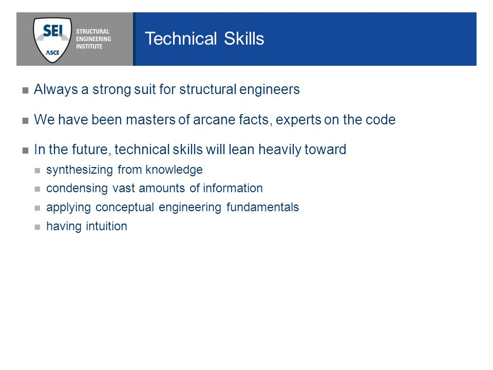 Technical Skills Always a strong suit for structural engineers We have been masters of arcane facts, experts on the code In the future, technical skills will lean heavily toward synthesizing from knowledge condensing vast amounts of information applying conceptual engineering fundamentals having intuition