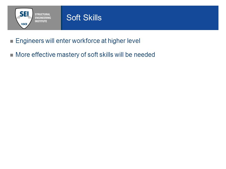 Soft Skills Engineers will enter workforce at higher level More effective mastery of soft skills will be needed