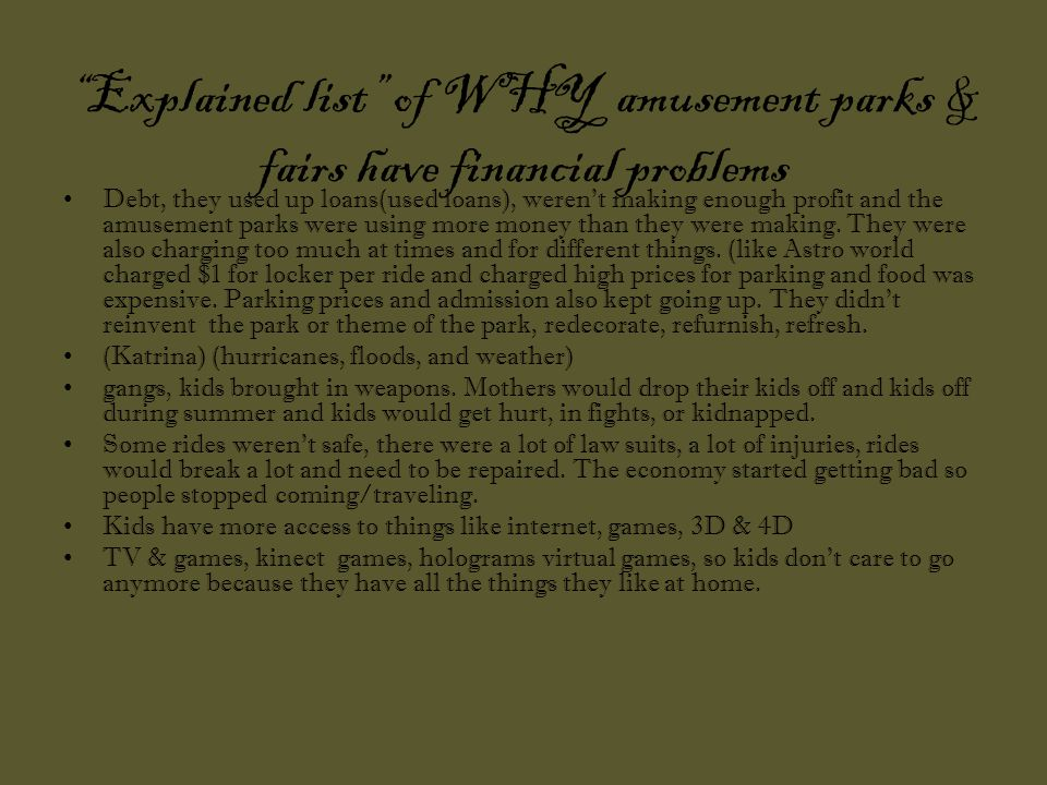 Explained list of WHY amusement parks & fairs have financial problems Debt, they used up loans(used loans), weren t making enough profit and the amusement parks were using more money than they were making.