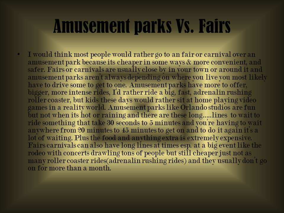 Amusement parks Vs. Fairs I would think most people would rather go to an fair or carnival over an amusement park because its cheaper in some ways & m