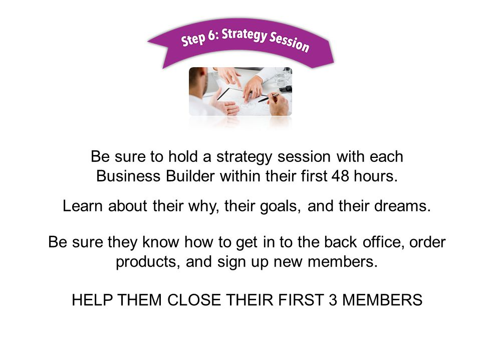 Be sure to hold a strategy session with each Business Builder within their first 48 hours.