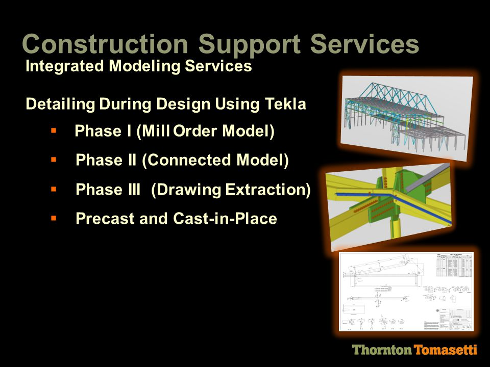 Detailing During Design Using Tekla  Phase I (Mill Order Model)  Phase II (Connected Model)  Phase III (Drawing Extraction)  Precast and Cast-in-Place Construction Support Services Integrated Modeling Services