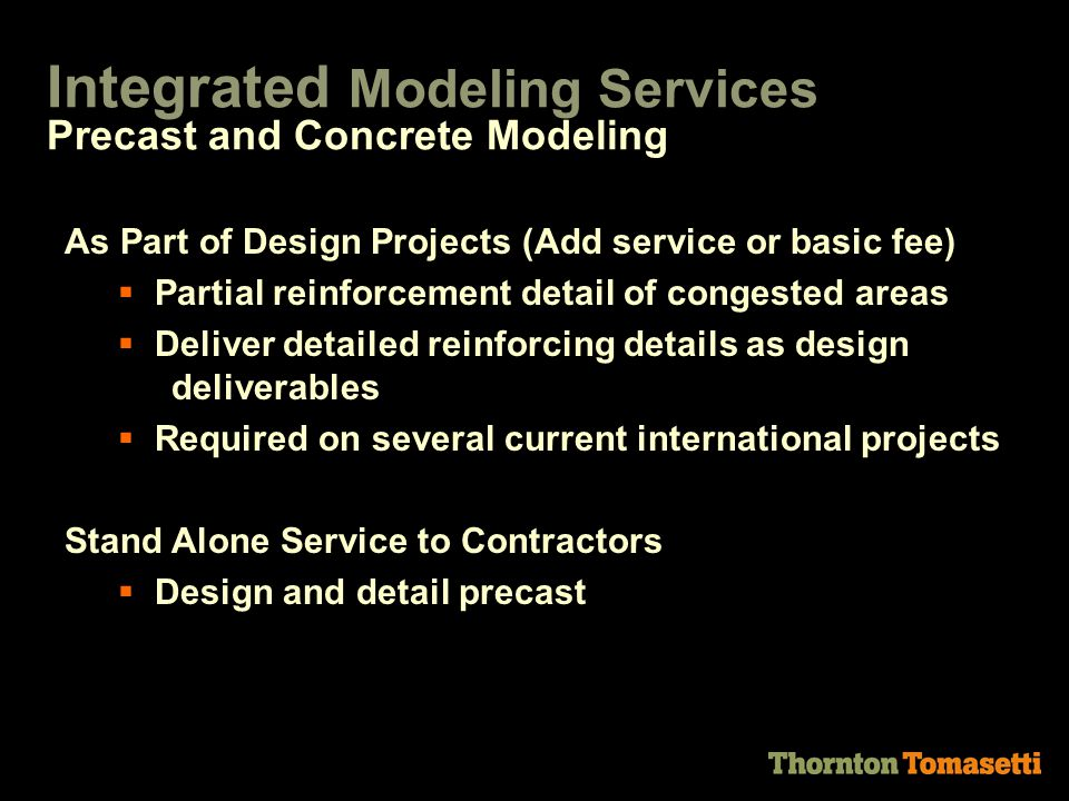 As Part of Design Projects (Add service or basic fee)  Partial reinforcement detail of congested areas  Deliver detailed reinforcing details as design deliverables  Required on several current international projects Stand Alone Service to Contractors  Design and detail precast Precast and Concrete Modeling