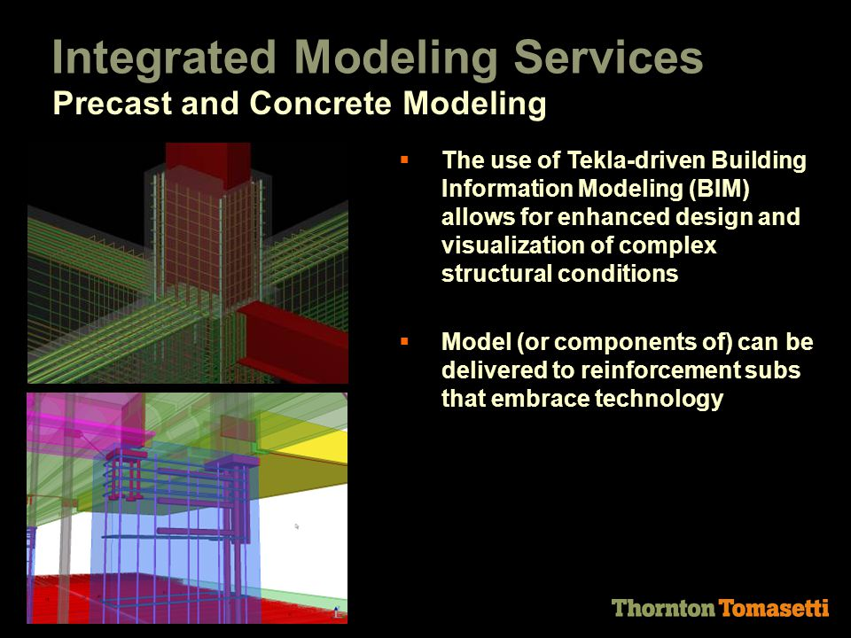  The use of Tekla-driven Building Information Modeling (BIM) allows for enhanced design and visualization of complex structural conditions  Model (or components of) can be delivered to reinforcement subs that embrace technology Integrated Modeling Services Precast and Concrete Modeling