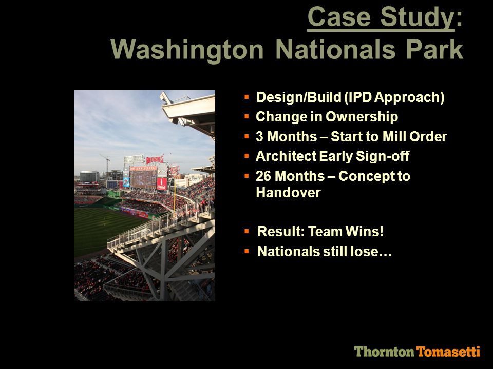 Case Study: Washington Nationals Park  Design/Build (IPD Approach)  Change in Ownership  3 Months – Start to Mill Order  Architect Early Sign-off  26 Months – Concept to Handover  Result: Team Wins.
