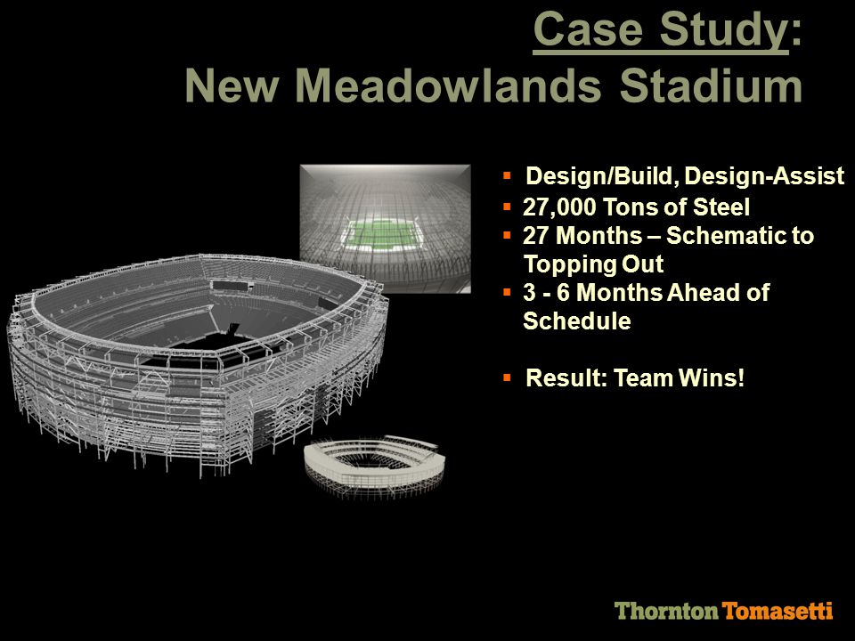 Case Study: New Meadowlands Stadium  Design/Build, Design-Assist  27,000 Tons of Steel  27 Months – Schematic to Topping Out  3 - 6 Months Ahead of Schedule  Result: Team Wins!