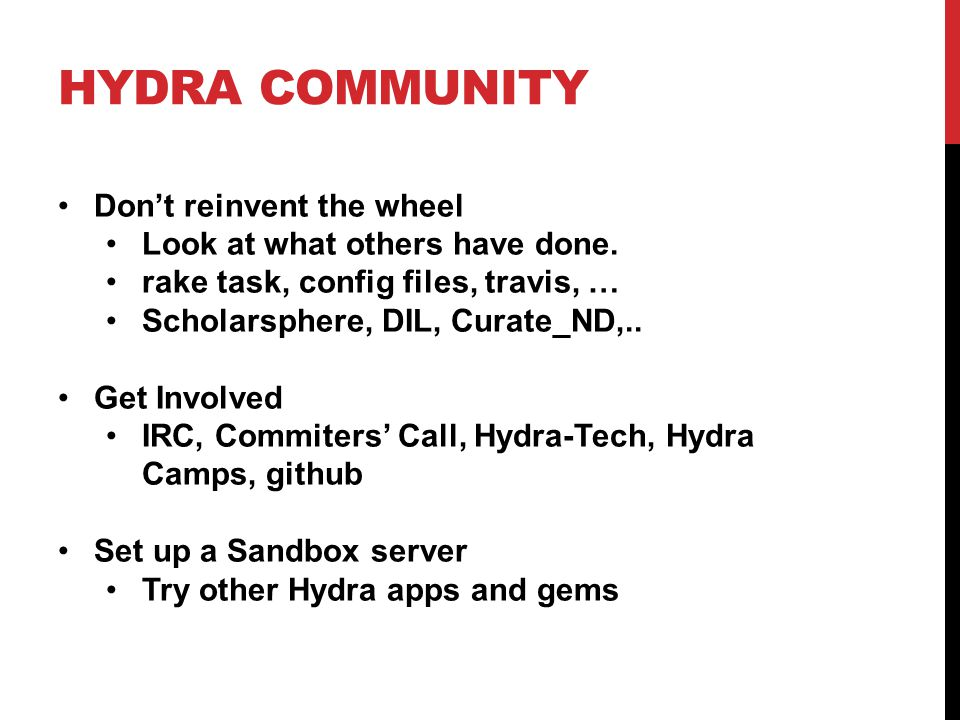 HYDRA COMMUNITY Don't reinvent the wheel Look at what others have done. rake task, config files, travis, … Scholarsphere, DIL, Curate_ND,.. Get Involv