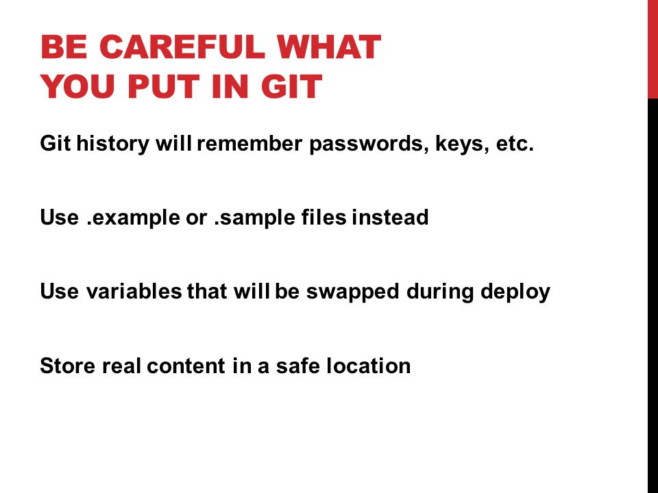 BE CAREFUL WHAT YOU PUT IN GIT Git history will remember passwords, keys, etc.