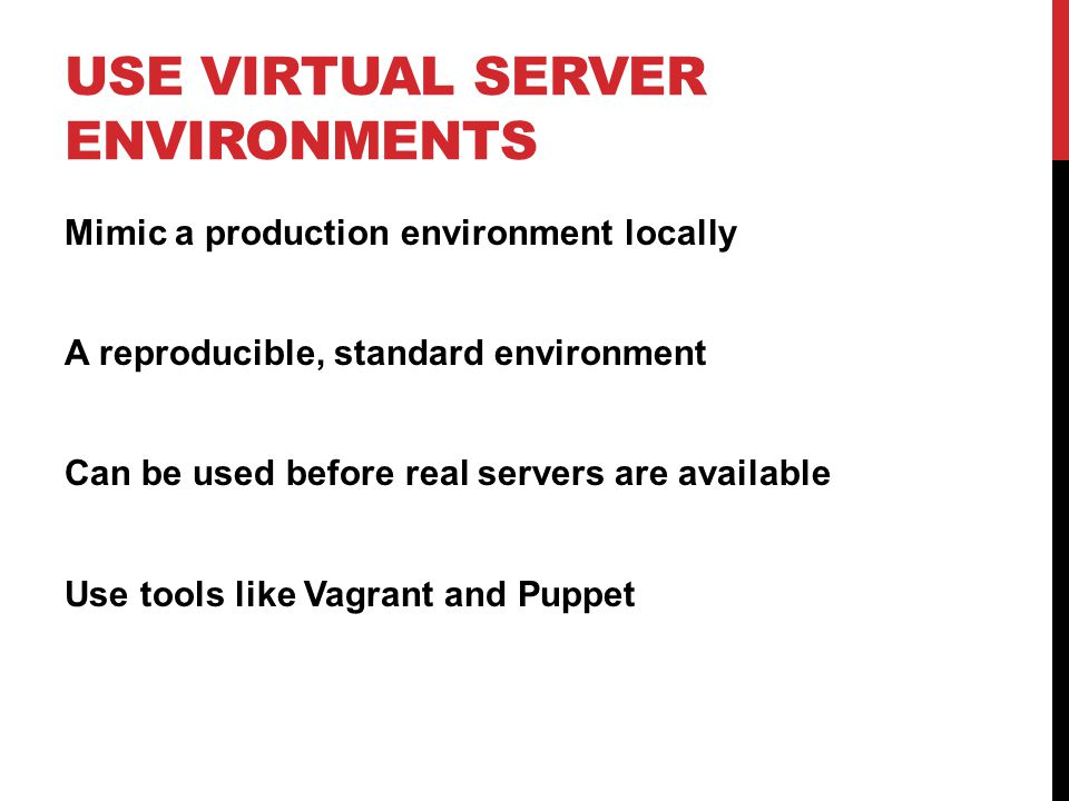 USE VIRTUAL SERVER ENVIRONMENTS Mimic a production environment locally A reproducible, standard environment Can be used before real servers are available Use tools like Vagrant and Puppet