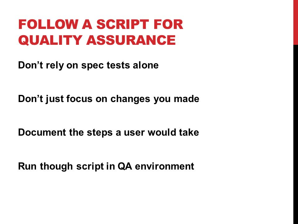 FOLLOW A SCRIPT FOR QUALITY ASSURANCE Don't rely on spec tests alone Don't just focus on changes you made Document the steps a user would take Run though script in QA environment