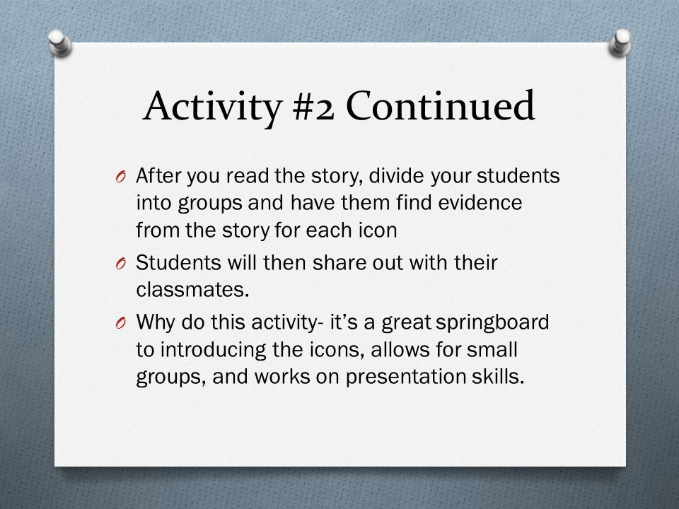 Activity #2 Continued O After you read the story, divide your students into groups and have them find evidence from the story for each icon O Students will then share out with their classmates.