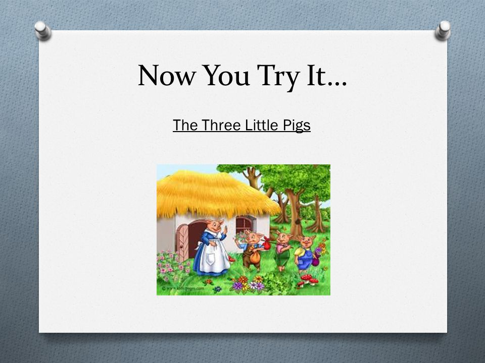 Now You Try It… The Three Little Pigs
