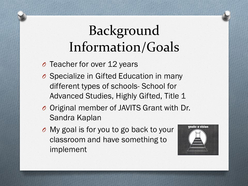 Background Information/Goals O Teacher for over 12 years O Specialize in Gifted Education in many different types of schools- School for Advanced Studies, Highly Gifted, Title 1 O Original member of JAVITS Grant with Dr.