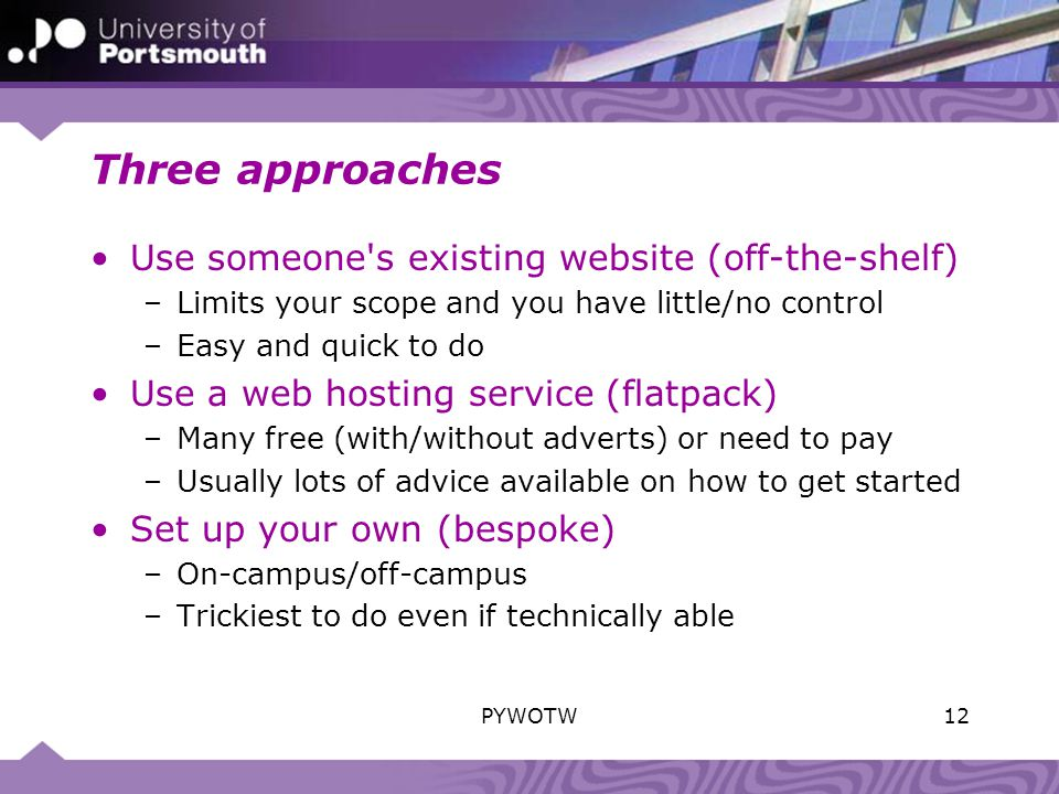 Three approaches Use someone s existing website (off-the-shelf) –Limits your scope and you have little/no control –Easy and quick to do Use a web hosting service (flatpack) –Many free (with/without adverts) or need to pay –Usually lots of advice available on how to get started Set up your own (bespoke) –On-campus/off-campus –Trickiest to do even if technically able 12PYWOTW