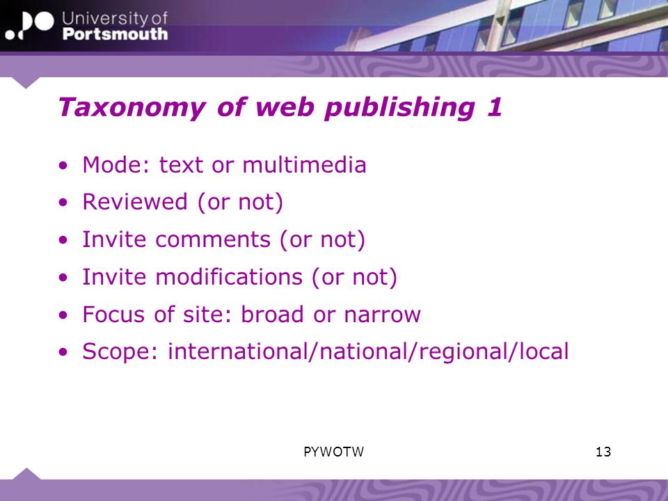 Taxonomy of web publishing 1 Mode: text or multimedia Reviewed (or not) Invite comments (or not) Invite modifications (or not) Focus of site: broad or narrow Scope: international/national/regional/local 13PYWOTW