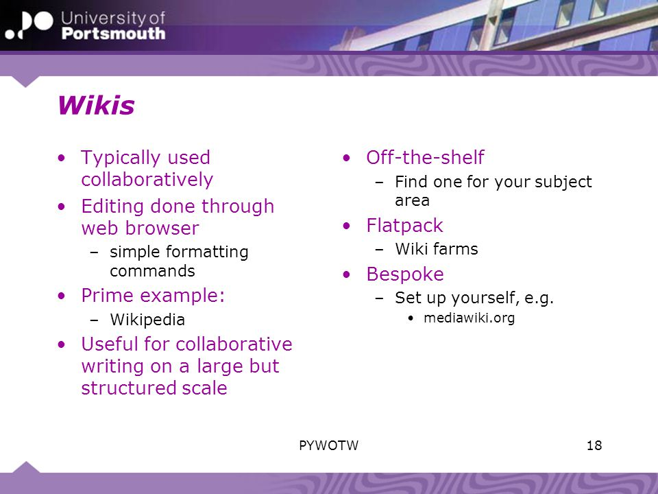 Wikis Typically used collaboratively Editing done through web browser –simple formatting commands Prime example: –Wikipedia Useful for collaborative writing on a large but structured scale Off-the-shelf –Find one for your subject area Flatpack –Wiki farms Bespoke –Set up yourself, e.g.