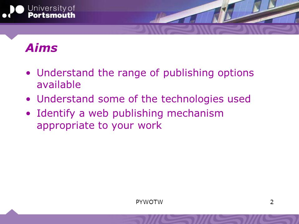 Aims Understand the range of publishing options available Understand some of the technologies used Identify a web publishing mechanism appropriate to your work 2PYWOTW