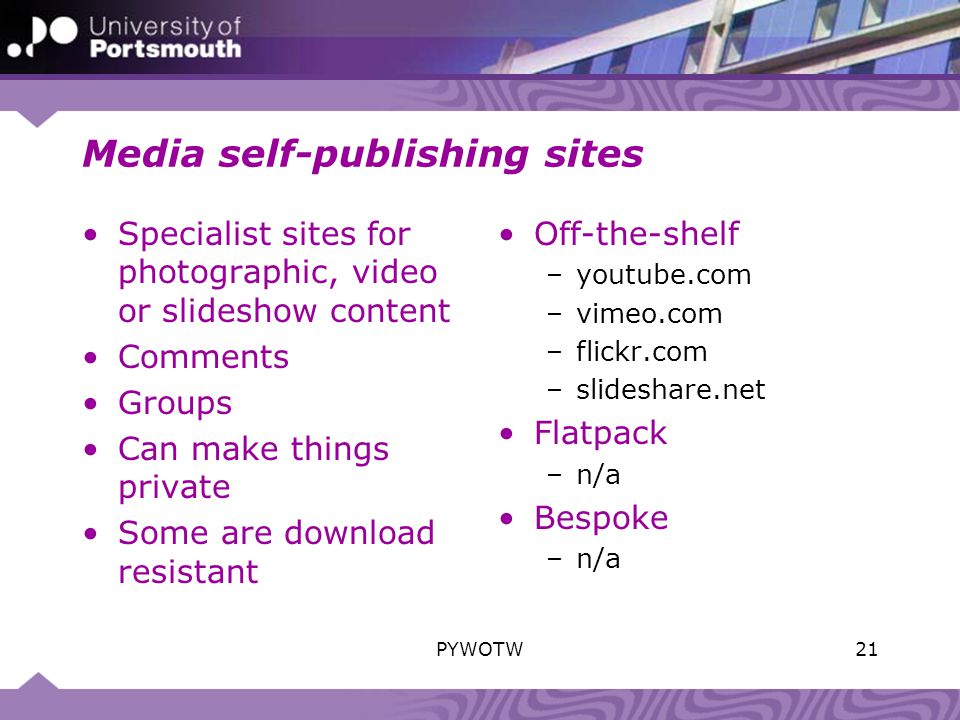 Media self-publishing sites Specialist sites for photographic, video or slideshow content Comments Groups Can make things private Some are download resistant Off-the-shelf –youtube.com –vimeo.com –flickr.com –slideshare.net Flatpack –n/a Bespoke –n/a 21PYWOTW