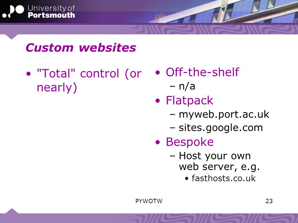 Custom websites Total control (or nearly) Off-the-shelf –n/a Flatpack –myweb.port.ac.uk –sites.google.com Bespoke –Host your own web server, e.g.