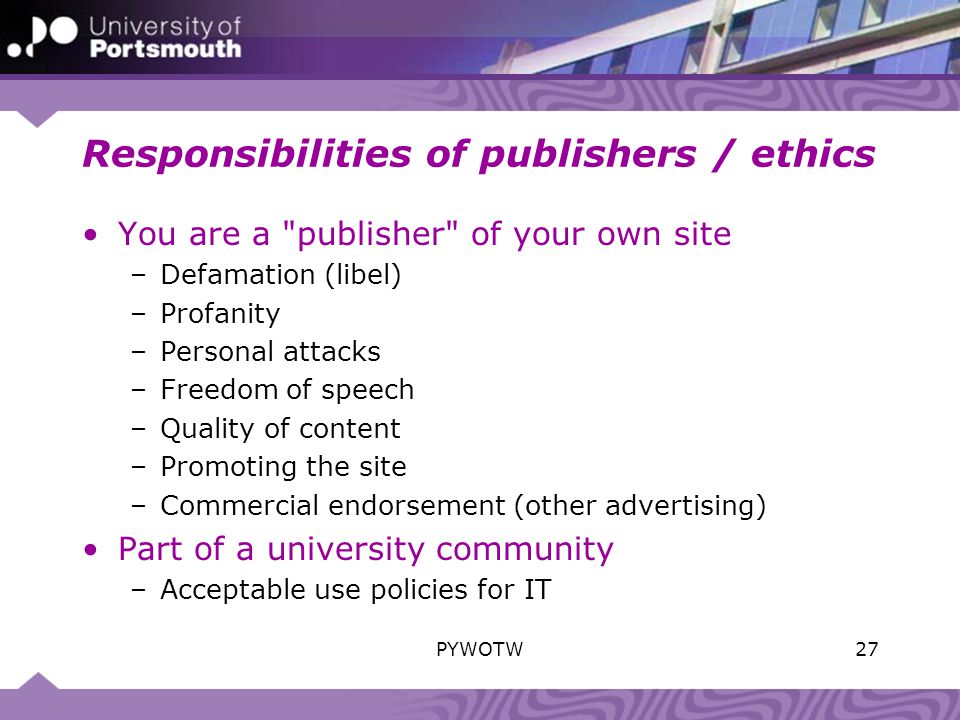 Responsibilities of publishers / ethics You are a publisher of your own site –Defamation (libel) –Profanity –Personal attacks –Freedom of speech –Quality of content –Promoting the site –Commercial endorsement (other advertising) Part of a university community –Acceptable use policies for IT 27PYWOTW