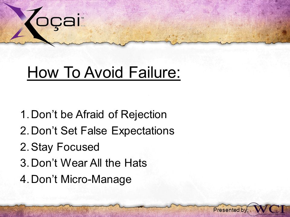 How To Avoid Failure: 1.Don't be Afraid of Rejection 2.Don't Set False Expectations 2.Stay Focused 3.Don't Wear All the Hats 4.Don't Micro-Manage Presented by: