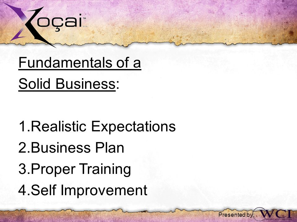 Fundamentals of a Solid Business: 1.Realistic Expectations 2.Business Plan 3.Proper Training 4.Self Improvement Presented by: