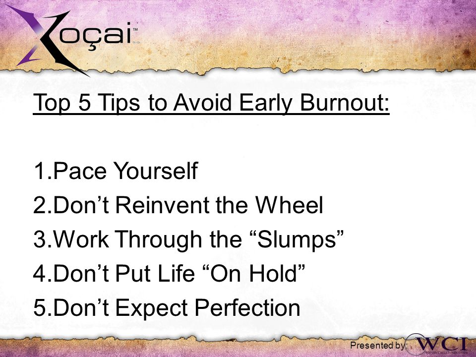 Top 5 Tips to Avoid Early Burnout: 1.Pace Yourself 2.Don't Reinvent the Wheel 3.Work Through the Slumps 4.Don't Put Life On Hold 5.Don't Expect Perfection Presented by: