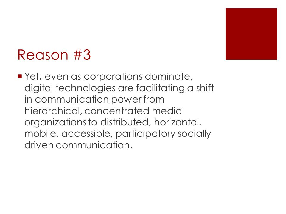 Reason #3  Yet, even as corporations dominate, digital technologies are facilitating a shift in communication power from hierarchical, concentrated media organizations to distributed, horizontal, mobile, accessible, participatory socially driven communication.