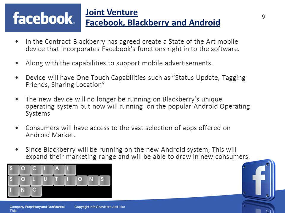 9 Company Proprietary and Confidential Copyright Info Goes Here Just Like This In the Contract Blackberry has agreed create a State of the Art mobile device that incorporates Facebook s functions right in to the software.