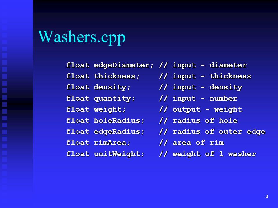 4 Washers.cpp float edgeDiameter; // input - diameter float edgeDiameter; // input - diameter float thickness; // input - thickness float thickness; // input - thickness float density; // input - density float density; // input - density float quantity; // input - number float quantity; // input - number float weight; // output - weight float weight; // output - weight float holeRadius; // radius of hole float holeRadius; // radius of hole float edgeRadius; // radius of outer edge float edgeRadius; // radius of outer edge float rimArea; // area of rim float rimArea; // area of rim float unitWeight; // weight of 1 washer float unitWeight; // weight of 1 washer