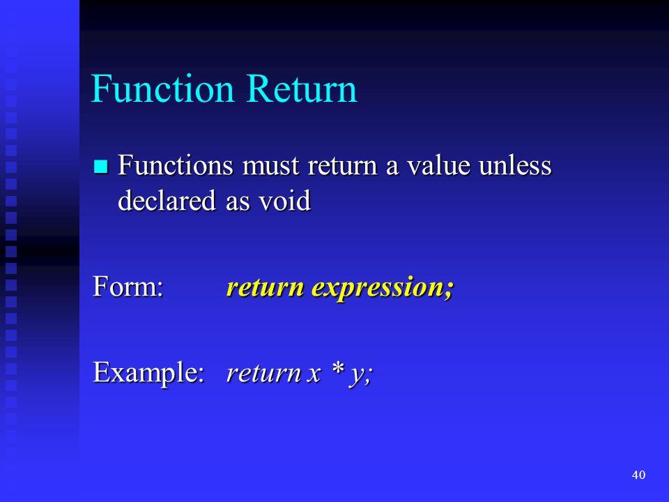 40 Function Return Functions must return a value unless declared as void Functions must return a value unless declared as void Form:return expression; Example:return x * y;
