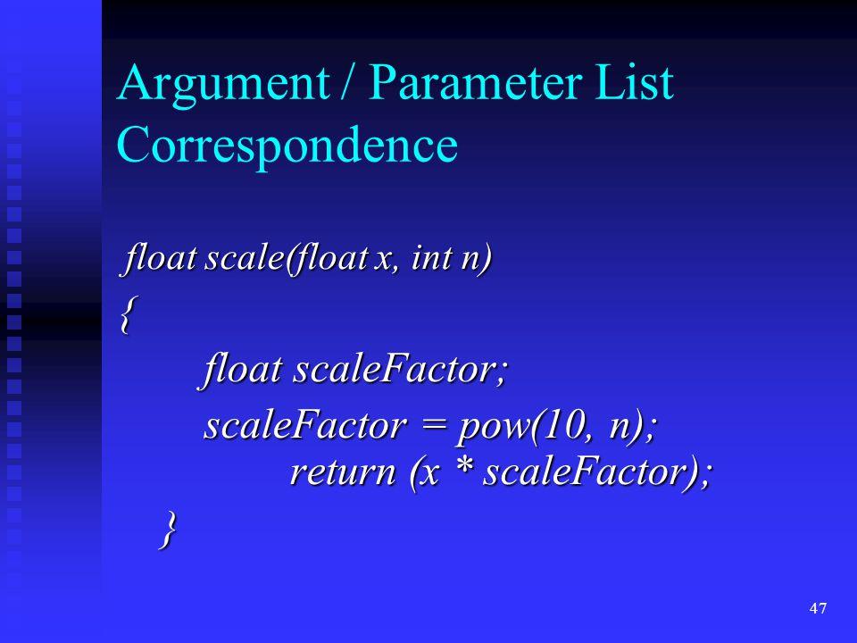 47 Argument / Parameter List Correspondence float scale(float x, int n) float scale(float x, int n){ float scaleFactor; scaleFactor = pow(10, n); return (x * scaleFactor); }