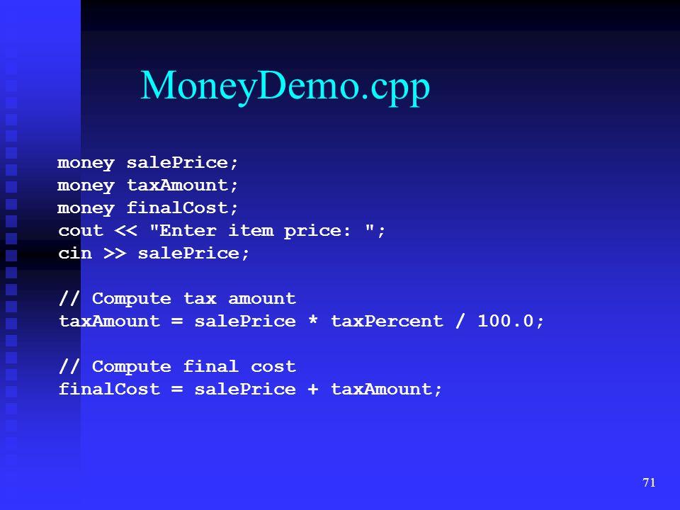 71 MoneyDemo.cpp money salePrice; money taxAmount; money finalCost; cout << Enter item price: ; cin >> salePrice; // Compute tax amount taxAmount = salePrice * taxPercent / 100.0; // Compute final cost finalCost = salePrice + taxAmount;