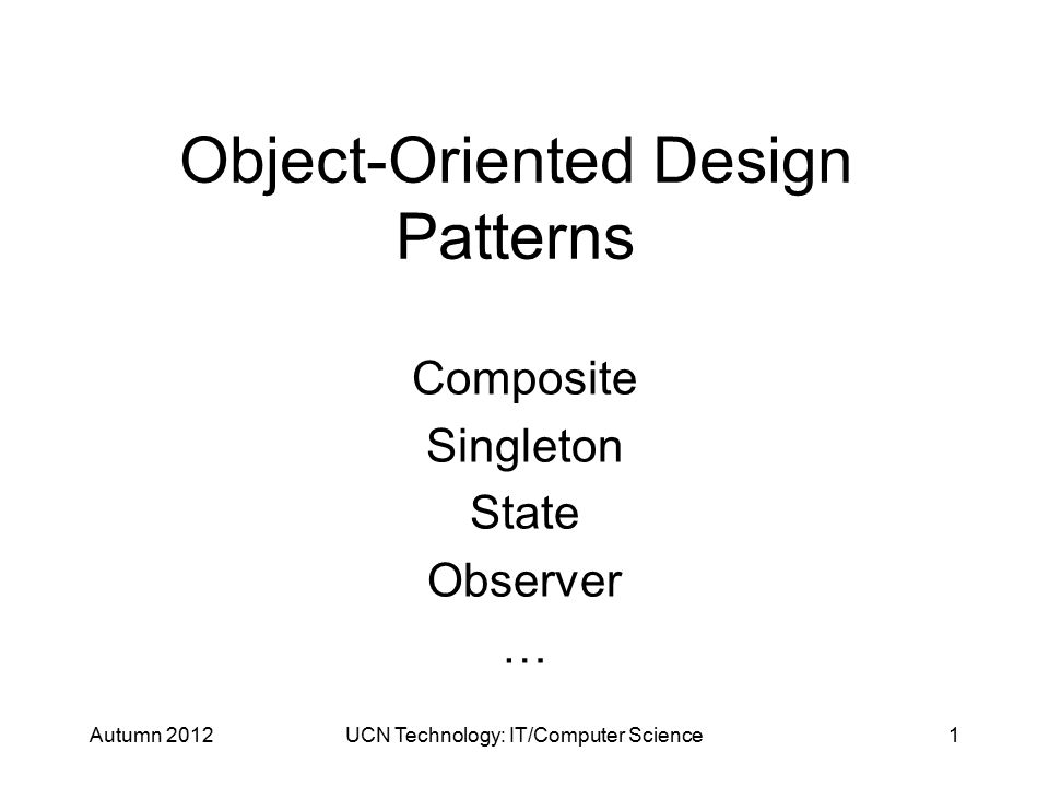 Object-Oriented Design Patterns Composite Singleton State Observer … Autumn 2012UCN Technology: IT/Computer Science1