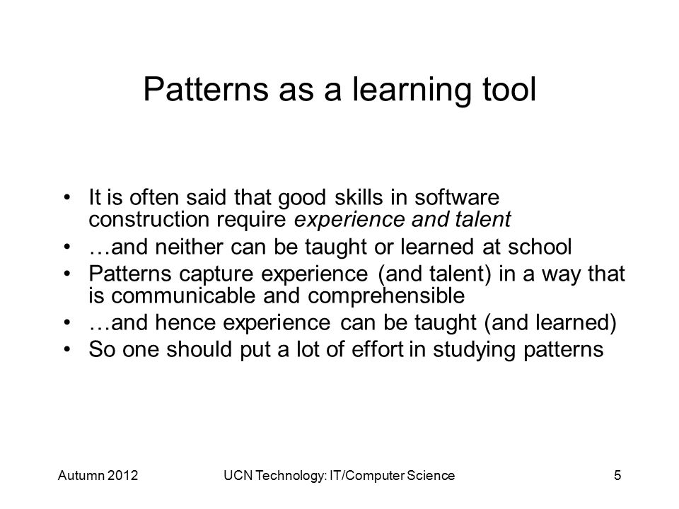 Autumn 2012UCN Technology: IT/Computer Science5 Patterns as a learning tool It is often said that good skills in software construction require experience and talent …and neither can be taught or learned at school Patterns capture experience (and talent) in a way that is communicable and comprehensible …and hence experience can be taught (and learned) So one should put a lot of effort in studying patterns
