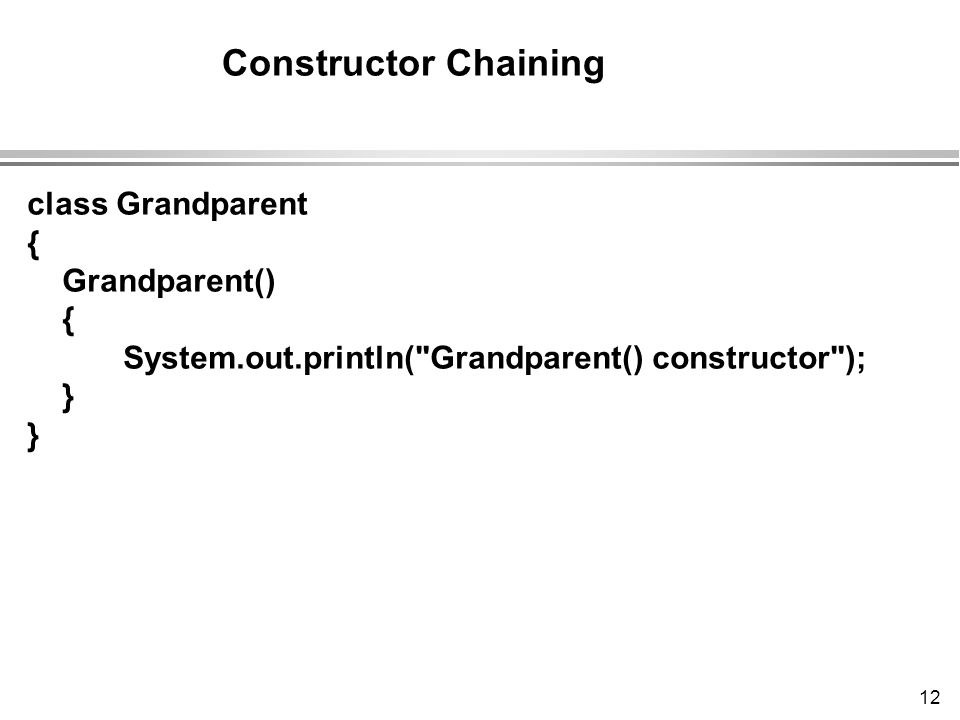 12 class Grandparent { Grandparent() { System.out.println( Grandparent() constructor ); } Constructor Chaining