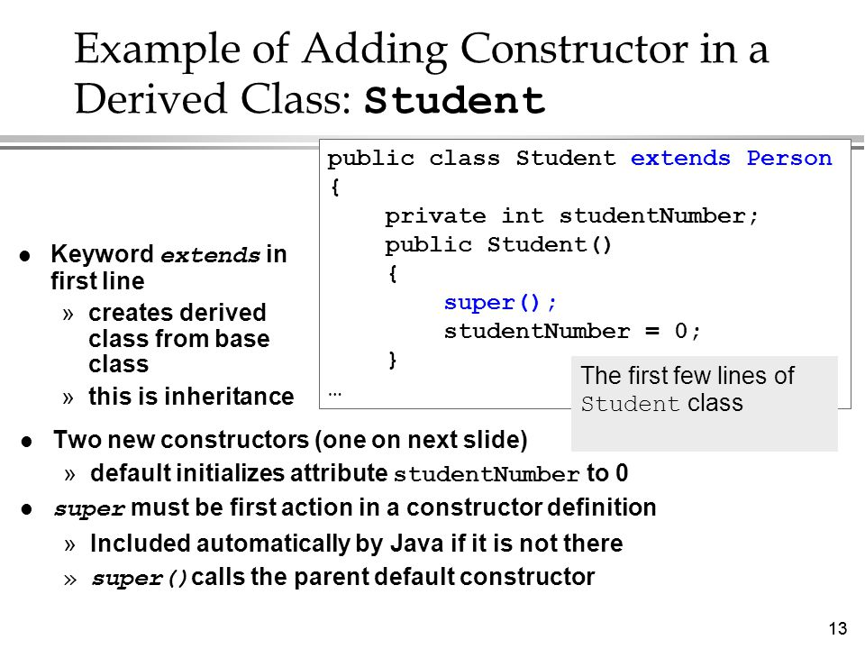 13 Example of Adding Constructor in a Derived Class: Student l Two new constructors (one on next slide) »default initializes attribute studentNumber to 0 super must be first action in a constructor definition »Included automatically by Java if it is not there »super() calls the parent default constructor public class Student extends Person { private int studentNumber; public Student() { super(); studentNumber = 0; } … Keyword extends in first line »creates derived class from base class »this is inheritance The first few lines of Student class