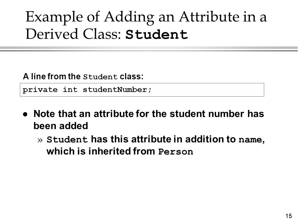 15 Example of Adding an Attribute in a Derived Class: Student l Note that an attribute for the student number has been added »Student has this attribute in addition to name, which is inherited from Person A line from the Student class: private int studentNumber;