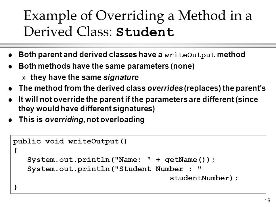 16 Example of Overriding a Method in a Derived Class: Student Both parent and derived classes have a writeOutput method l Both methods have the same parameters (none) »they have the same signature l The method from the derived class overrides (replaces) the parent s l It will not override the parent if the parameters are different (since they would have different signatures) l This is overriding, not overloading public void writeOutput() { System.out.println( Name: + getName()); System.out.println( Student Number : studentNumber); }