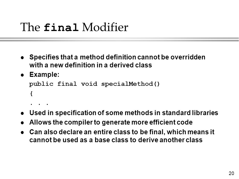 20 The final Modifier l Specifies that a method definition cannot be overridden with a new definition in a derived class l Example: public final void specialMethod() {...