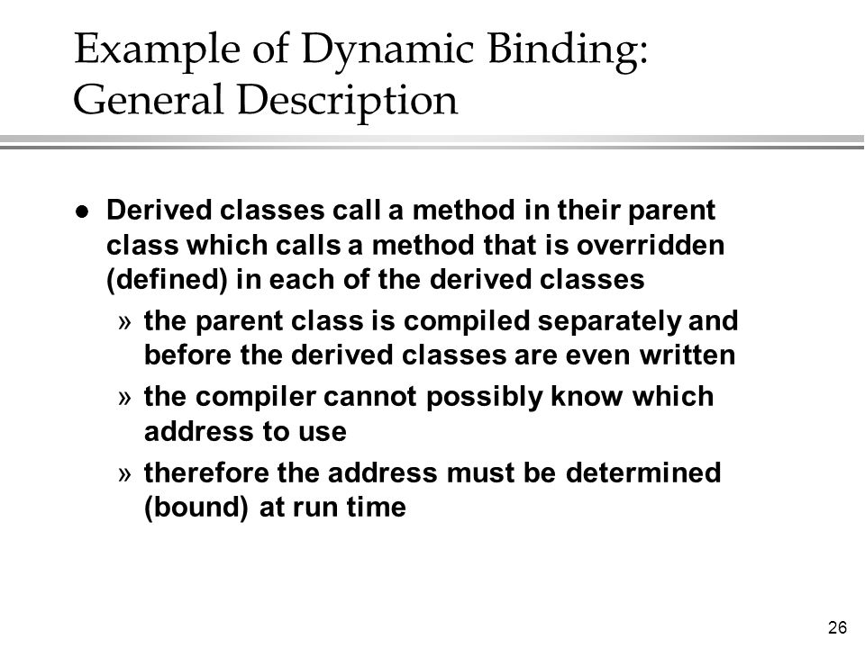 26 Example of Dynamic Binding: General Description l Derived classes call a method in their parent class which calls a method that is overridden (defined) in each of the derived classes »the parent class is compiled separately and before the derived classes are even written »the compiler cannot possibly know which address to use »therefore the address must be determined (bound) at run time