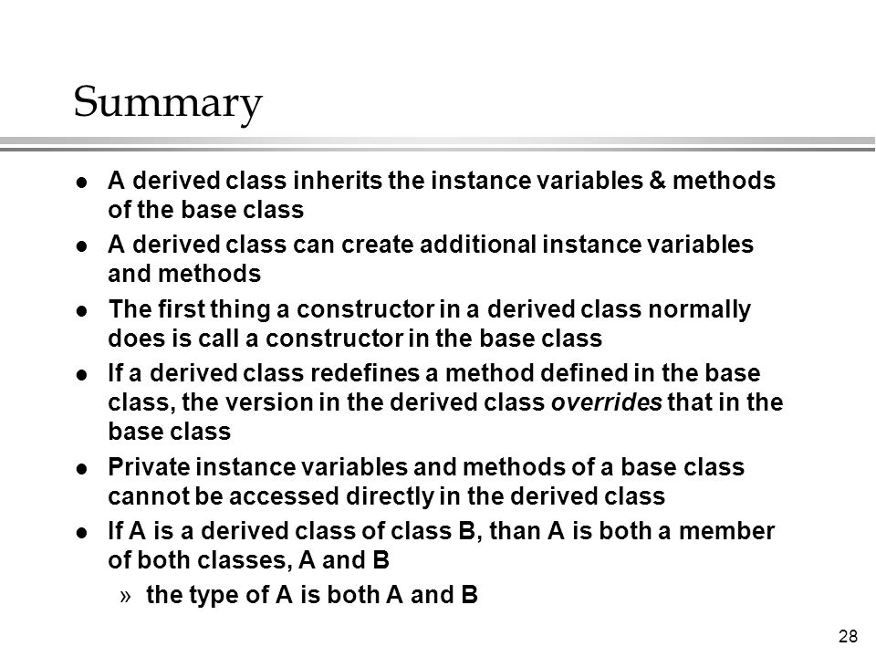28 Summary l A derived class inherits the instance variables & methods of the base class l A derived class can create additional instance variables and methods l The first thing a constructor in a derived class normally does is call a constructor in the base class l If a derived class redefines a method defined in the base class, the version in the derived class overrides that in the base class l Private instance variables and methods of a base class cannot be accessed directly in the derived class l If A is a derived class of class B, than A is both a member of both classes, A and B »the type of A is both A and B