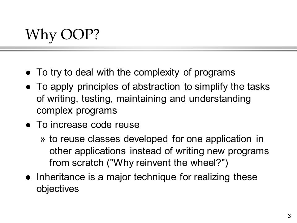 3 Why OOP? l To try to deal with the complexity of programs l To apply principles of abstraction to simplify the tasks of writing, testing, maintainin